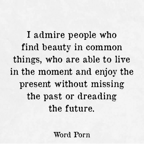 I admire people who live in the moment.