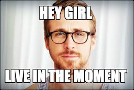 Ryan Gosling - Hey girl, live in the moment