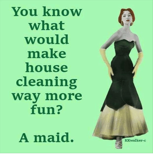 Maids make housecleaning way more fun.